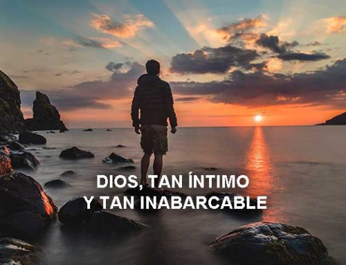 Dios, tan íntimo y tan inabarcable